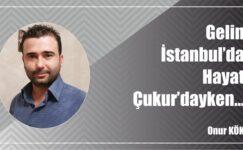 Gelin İstanbul'da, Hayat Çukur'dayken…