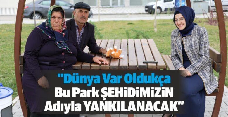 """""""Dünya var oldukça bu park şehidimizin adıyla yankılanacak"""""""