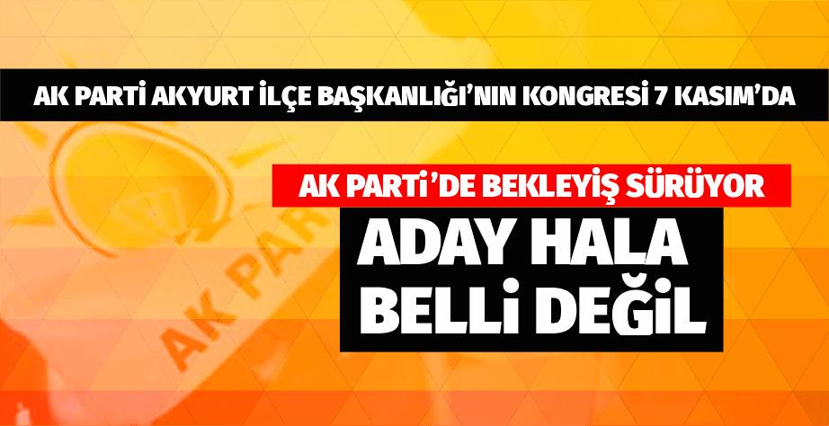 Akyurt AK Parti'de bekleyiş sürüyor